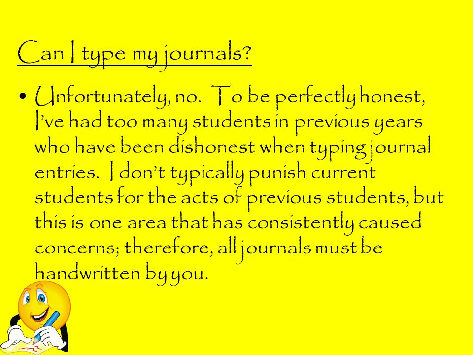 Can I type my journals? Unfortunately, no. To be perfectly honest, I've had too many students in previous years who have been dishonest when typing jo