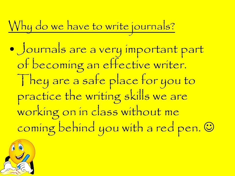 Why do we have to write journals? Journals are a very important part of becoming an effective writer. They are a safe place for you to practice the wr