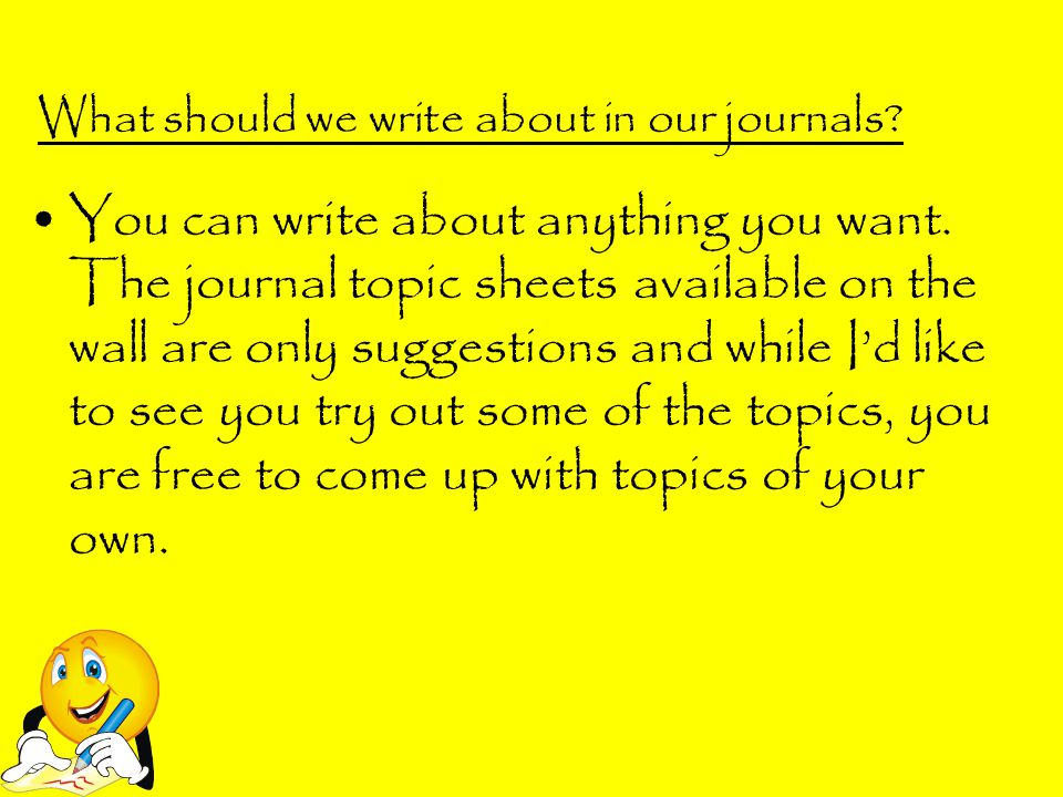 What should we write about in our journals? You can write about anything you want. The journal topic sheets available on the wall are only suggestions