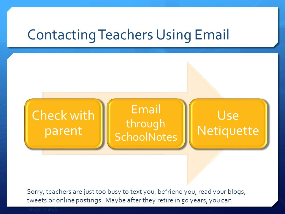 Contacting Teachers Using Email Check with parent Email through SchoolNotes Use Netiquette Sorry, teachers are just too busy to text you, befriend you, read your blogs, tweets or online postings.