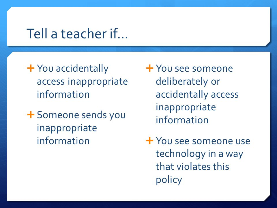 Tell a teacher if...  You accidentally access inappropriate information  Someone sends you inappropriate information  You see someone deliberately