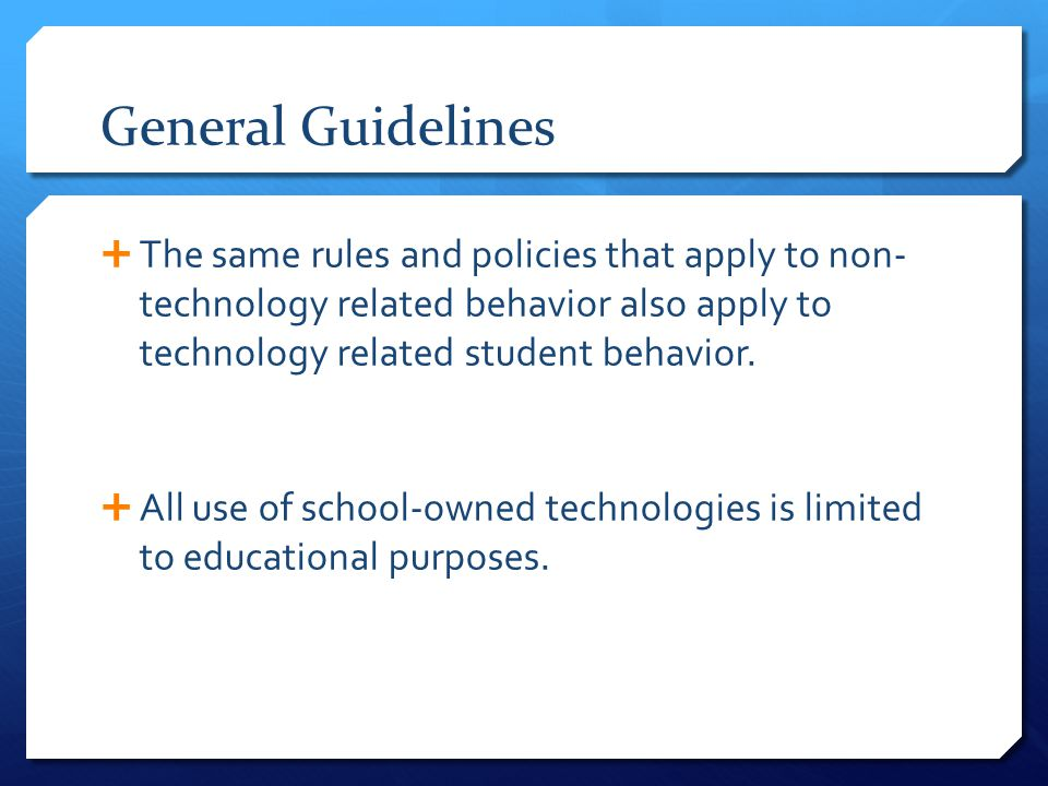 General Guidelines  The same rules and policies that apply to non- technology related behavior also apply to technology related student behavior.  A