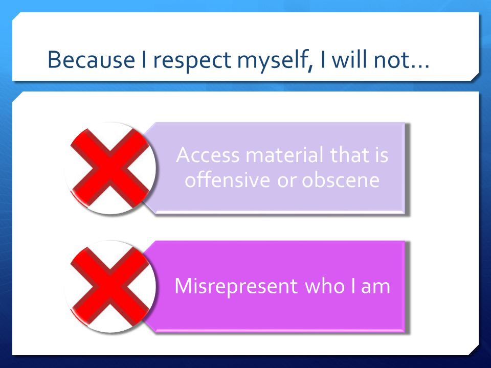 Because I respect myself, I will not… Access material that is offensive or obscene Misrepresent who I am