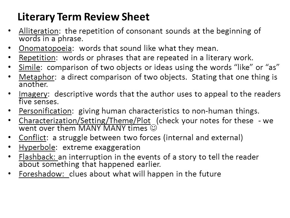 Literary Term Review Sheet Alliteration: the repetition of consonant sounds at the beginning of words in a phrase.