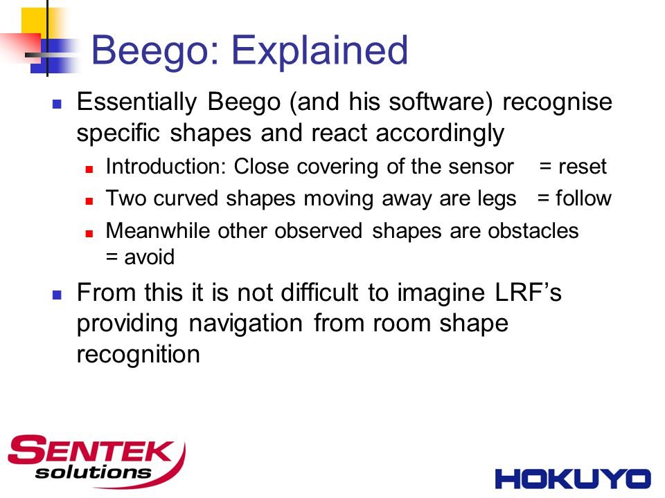 Beego: Explained Essentially Beego (and his software) recognise specific shapes and react accordingly Introduction: Close covering of the sensor = reset Two curved shapes moving away are legs = follow Meanwhile other observed shapes are obstacles = avoid From this it is not difficult to imagine LRF's providing navigation from room shape recognition