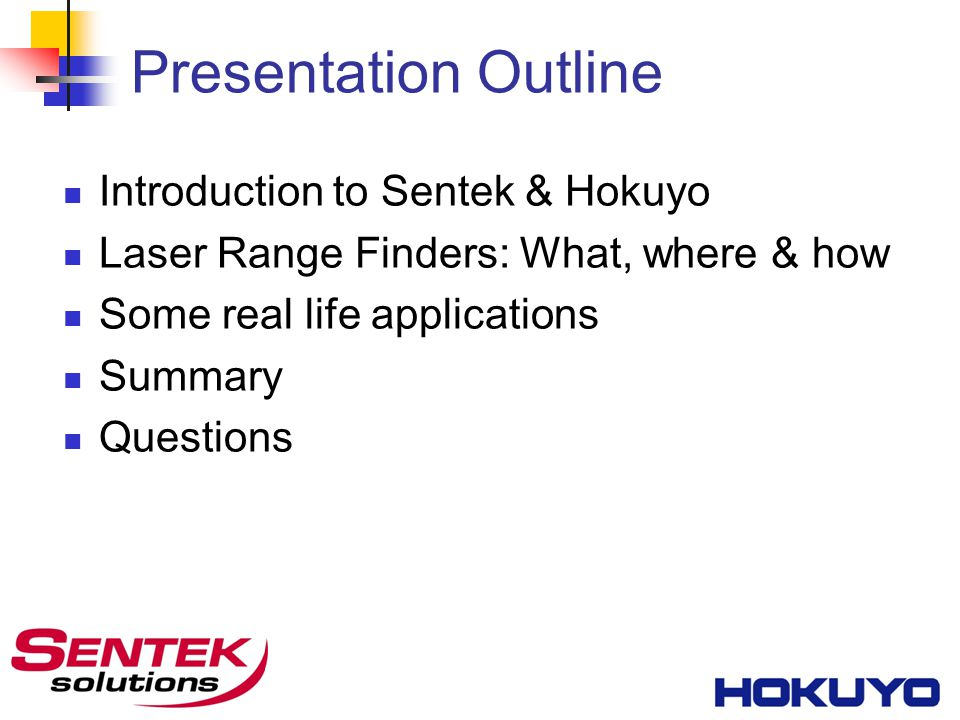Presentation Outline Introduction to Sentek & Hokuyo Laser Range Finders: What, where & how Some real life applications Summary Questions