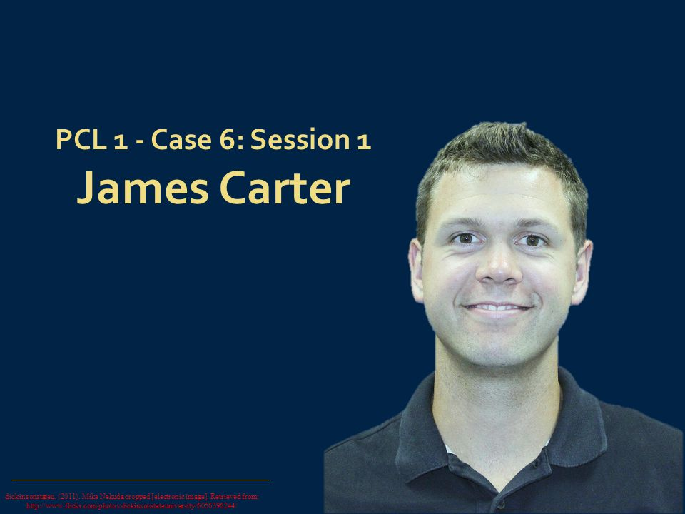 1 PCL 1 - Case 6: Session 1 James Carter dickinsonstateu. (2011). Mike Nekuda cropped [electronic image]. Retrieved from: http://www.flickr.com/photos