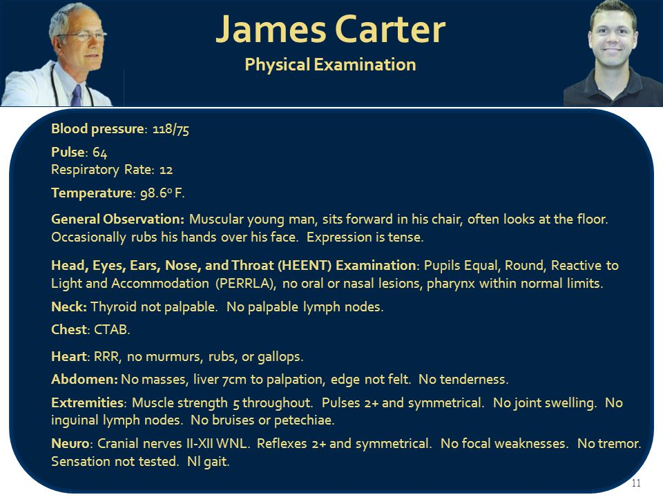 James Carter Physical Examination 11 Blood pressure: 118/75 Pulse: 64 Respiratory Rate: 12 Temperature: 98.6 o F.