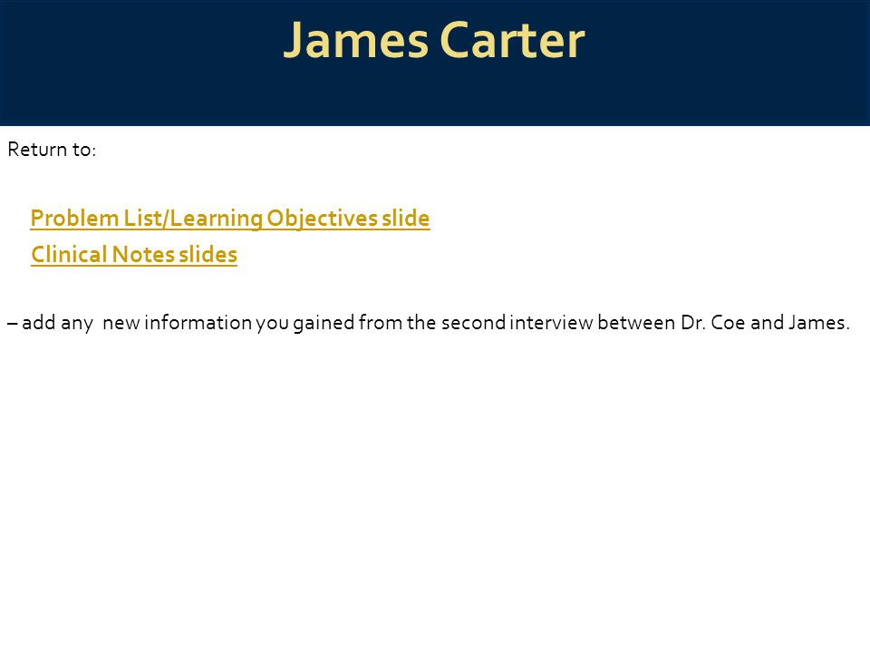 James Carter Return to: Problem List/Learning Objectives slide Clinical Notes slides – add any new information you gained from the second interview be