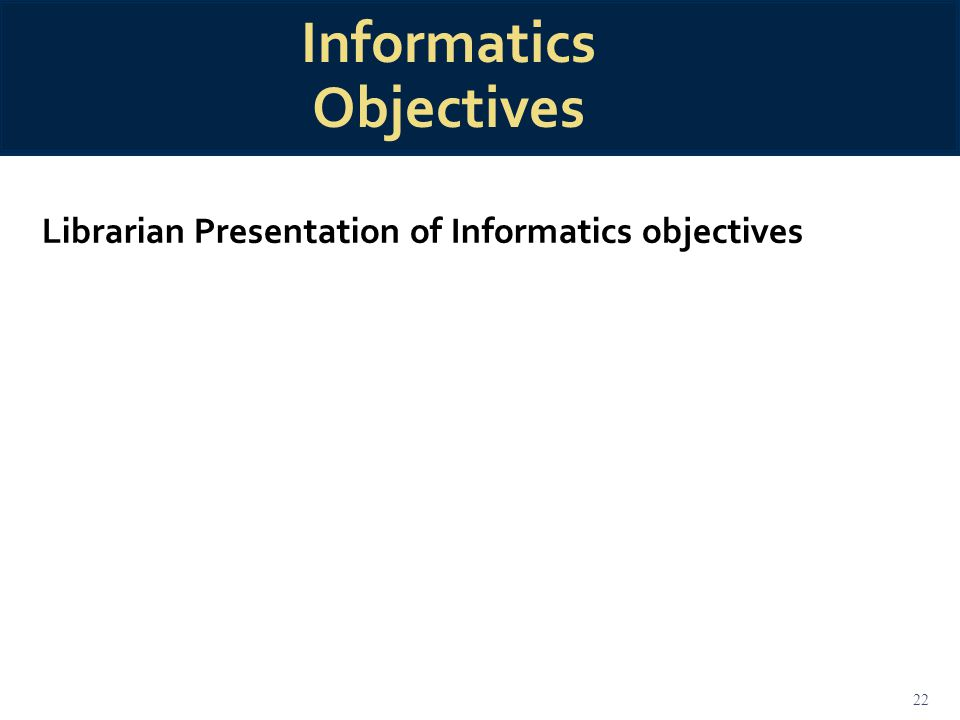 22 Informatics Objectives Librarian Presentation of Informatics objectives