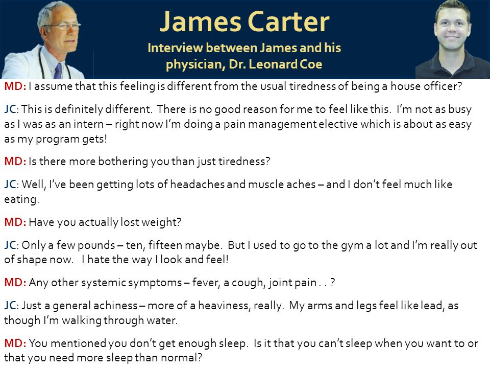James Carter Interview between James and his physician, Dr. Leonard Coe MD: I assume that this feeling is different from the usual tiredness of being