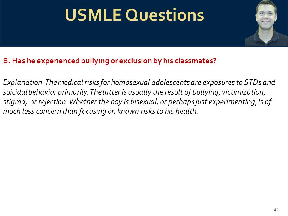42 USMLE Questions B. Has he experienced bullying or exclusion by his classmates? Explanation: The medical risks for homosexual adolescents are exposu