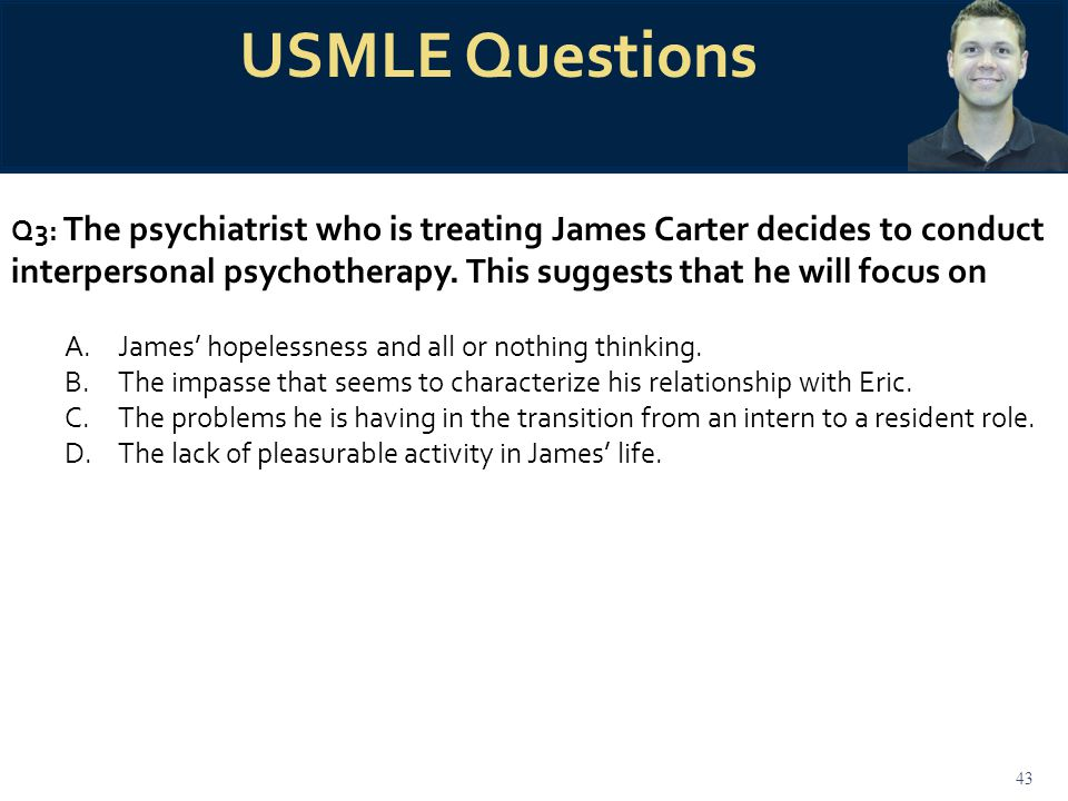 43 USMLE Questions Q3: The psychiatrist who is treating James Carter decides to conduct interpersonal psychotherapy. This suggests that he will focus