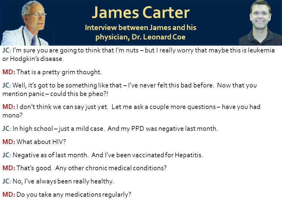 James Carter Interview between James and his physician, Dr. Leonard Coe JC: I'm sure you are going to think that I'm nuts – but I really worry that ma