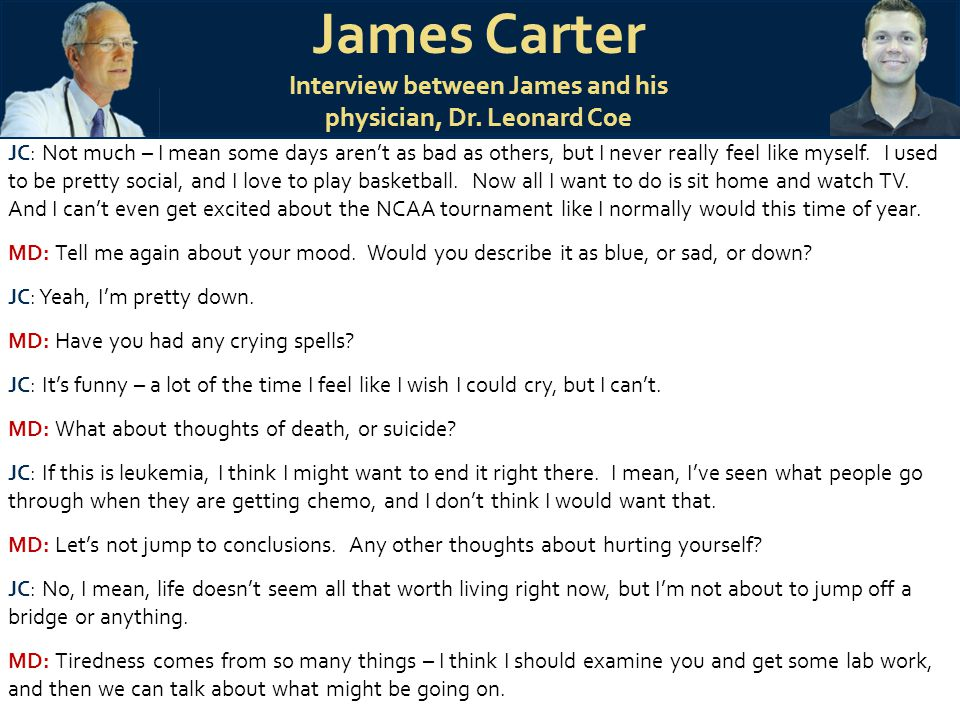 James Carter Interview between James and his physician, Dr. Leonard Coe JC: Not much – I mean some days aren't as bad as others, but I never really fe