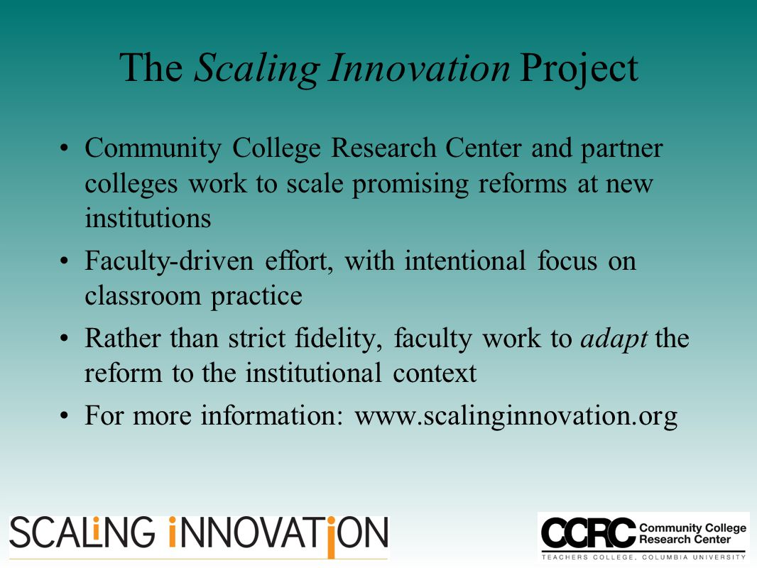 The Scaling Innovation Project Community College Research Center and partner colleges work to scale promising reforms at new institutions Faculty-driven effort, with intentional focus on classroom practice Rather than strict fidelity, faculty work to adapt the reform to the institutional context For more information: www.scalinginnovation.org