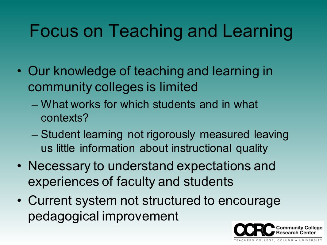 Focus on Teaching and Learning Our knowledge of teaching and learning in community colleges is limited –What works for which students and in what contexts.