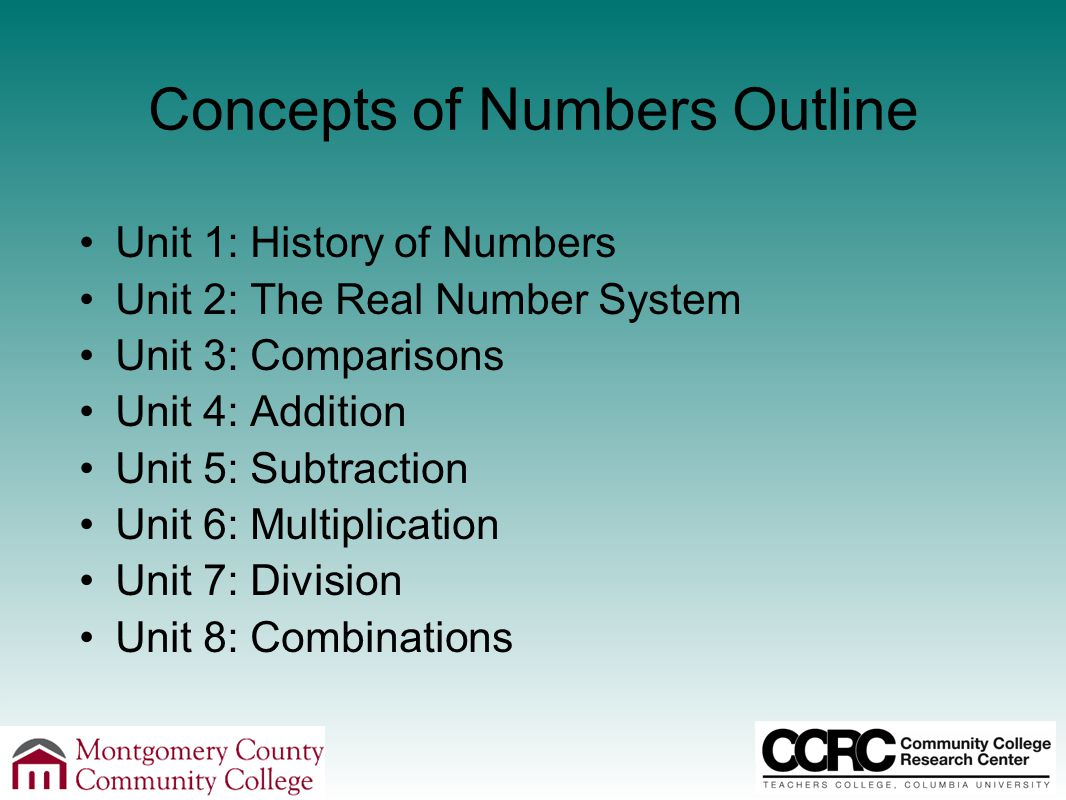 Concepts of Numbers Outline Unit 1: History of Numbers Unit 2: The Real Number System Unit 3: Comparisons Unit 4: Addition Unit 5: Subtraction Unit 6: Multiplication Unit 7: Division Unit 8: Combinations
