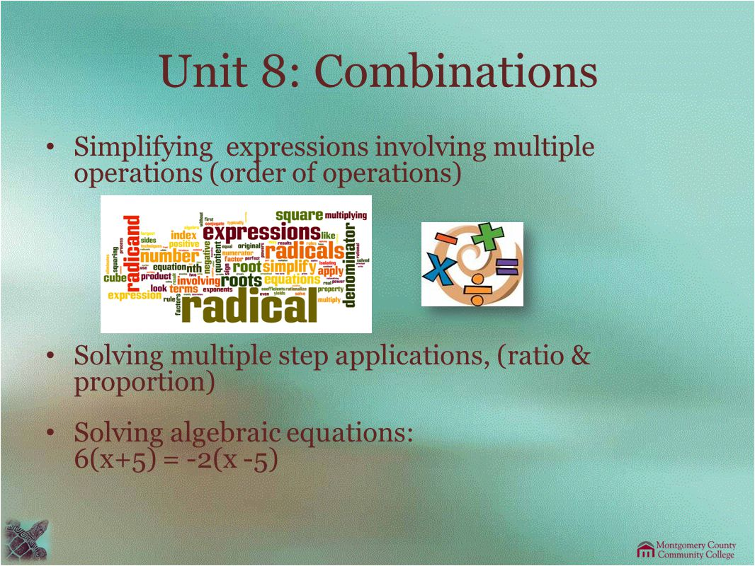 Unit 8: Combinations Simplifying expressions involving multiple operations (order of operations) Solving multiple step applications, (ratio & proportion) Solving algebraic equations: 6(x+5) = -2(x -5)