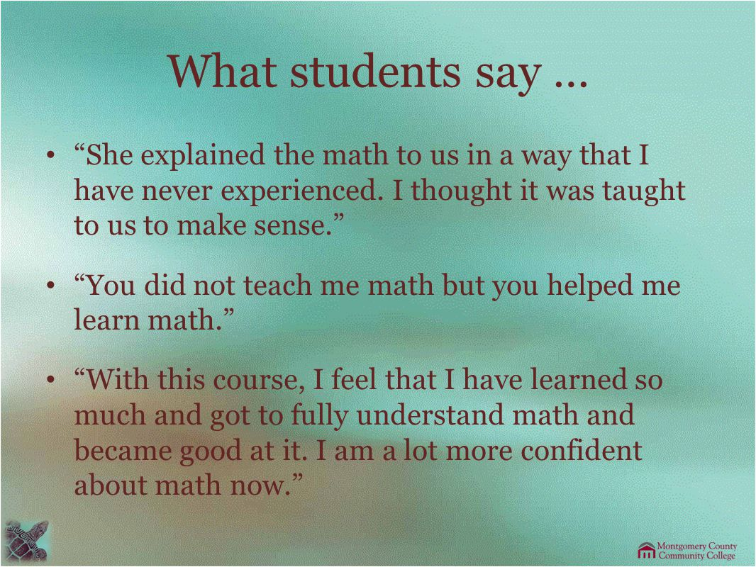 What students say … She explained the math to us in a way that I have never experienced.