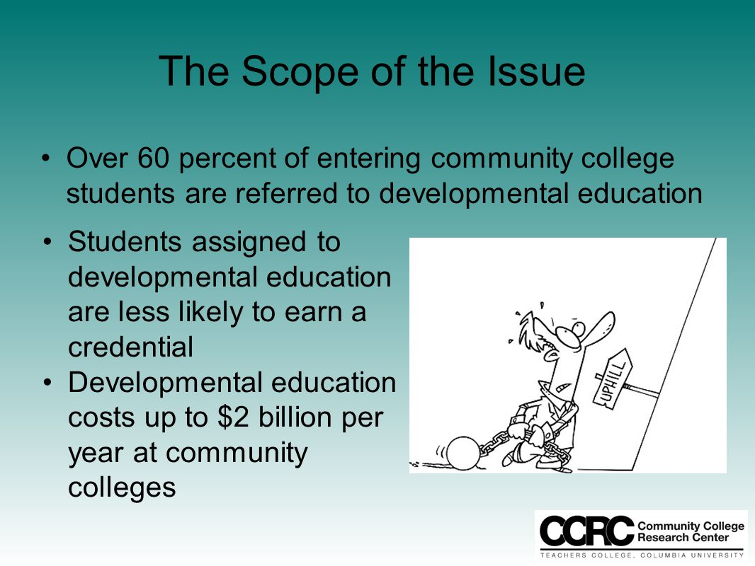 The Scope of the Issue Over 60 percent of entering community college students are referred to developmental education Students assigned to developmental education are less likely to earn a credential Developmental education costs up to $2 billion per year at community colleges