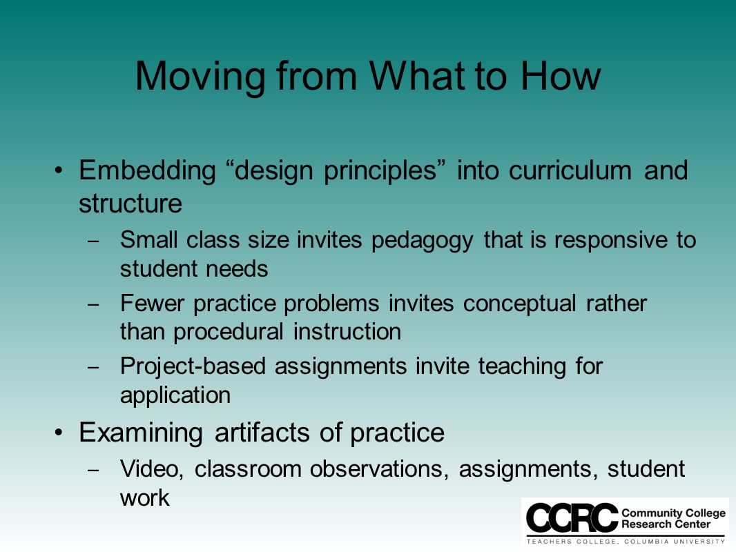 Moving from What to How Embedding design principles into curriculum and structure ‒ Small class size invites pedagogy that is responsive to student needs ‒ Fewer practice problems invites conceptual rather than procedural instruction ‒ Project-based assignments invite teaching for application Examining artifacts of practice ‒ Video, classroom observations, assignments, student work