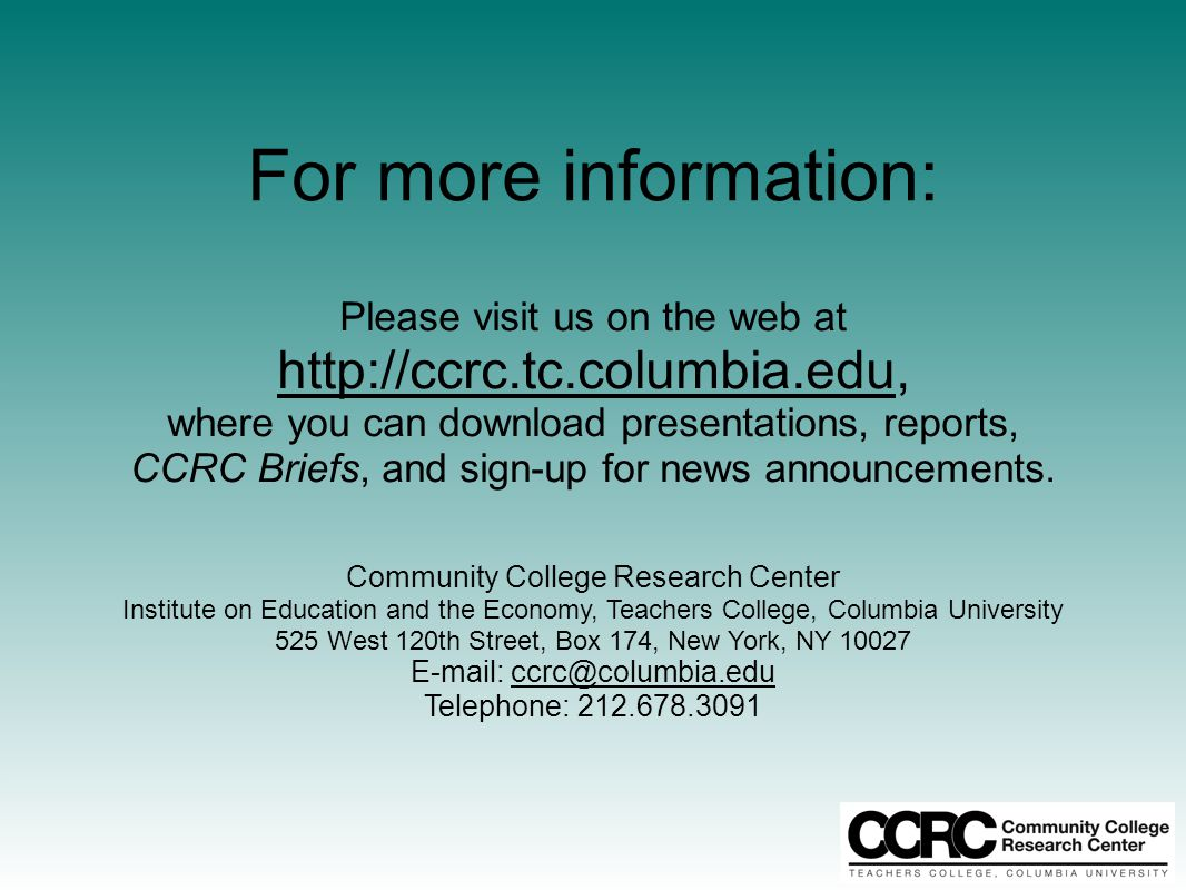 For more information: Please visit us on the web at http://ccrc.tc.columbia.edu, where you can download presentations, reports, CCRC Briefs, and sign-