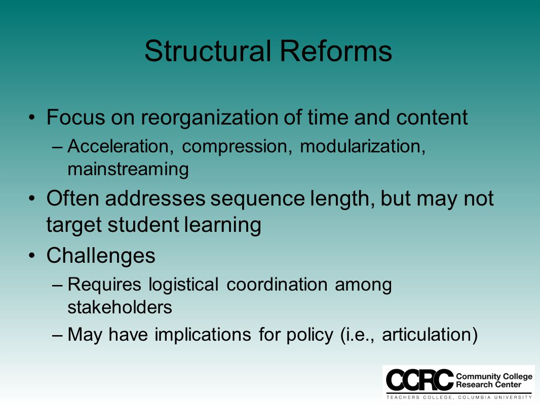 Structural Reforms Focus on reorganization of time and content –Acceleration, compression, modularization, mainstreaming Often addresses sequence leng