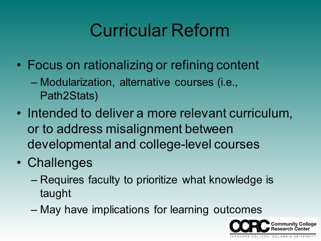 Curricular Reform Focus on rationalizing or refining content –Modularization, alternative courses (i.e., Path2Stats) Intended to deliver a more relevant curriculum, or to address misalignment between developmental and college-level courses Challenges –Requires faculty to prioritize what knowledge is taught –May have implications for learning outcomes