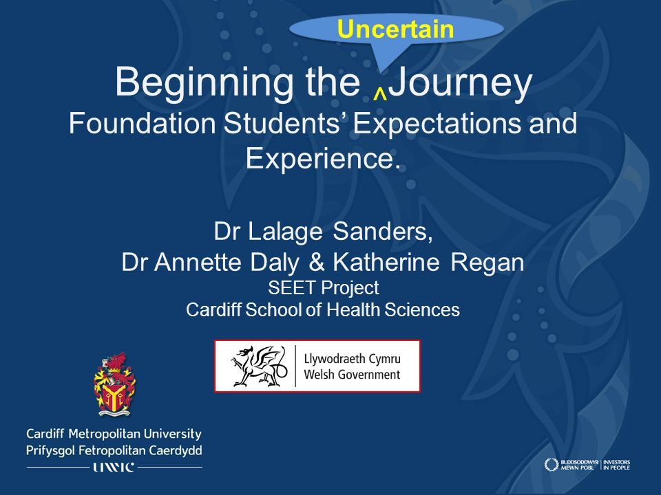 Beginning the ^ Journey Foundation Students' Expectations and Experience. Dr Lalage Sanders, Dr Annette Daly & Katherine Regan SEET Project Cardiff Sc