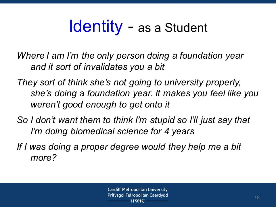 Identity - as a Student Where I am I'm the only person doing a foundation year and it sort of invalidates you a bit They sort of think she's not going