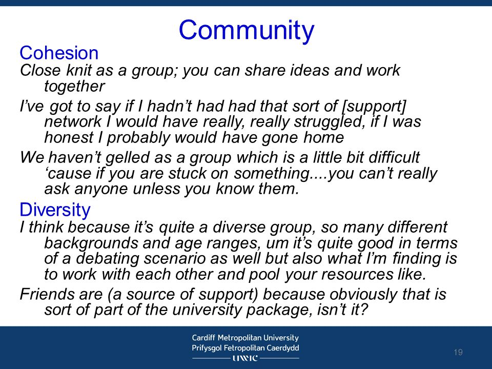 Community Cohesion Close knit as a group; you can share ideas and work together I've got to say if I hadn't had had that sort of [support] network I w