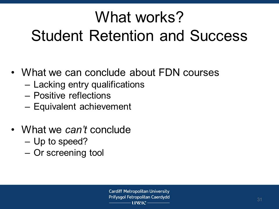 What works? Student Retention and Success What we can conclude about FDN courses –Lacking entry qualifications –Positive reflections –Equivalent achie