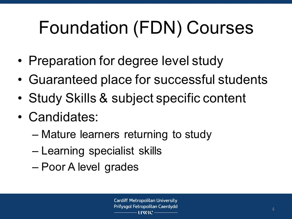 Foundation (FDN) Courses Preparation for degree level study Guaranteed place for successful students Study Skills & subject specific content Candidate