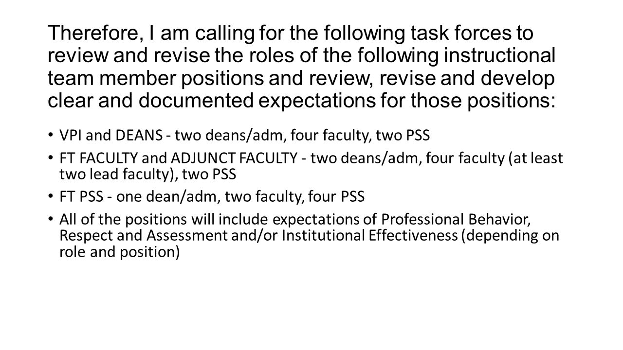 Therefore, I am calling for the following task forces to review and revise the roles of the following instructional team member positions and review, revise and develop clear and documented expectations for those positions: VPI and DEANS - two deans/adm, four faculty, two PSS FT FACULTY and ADJUNCT FACULTY - two deans/adm, four faculty (at least two lead faculty), two PSS FT PSS - one dean/adm, two faculty, four PSS All of the positions will include expectations of Professional Behavior, Respect and Assessment and/or Institutional Effectiveness (depending on role and position)