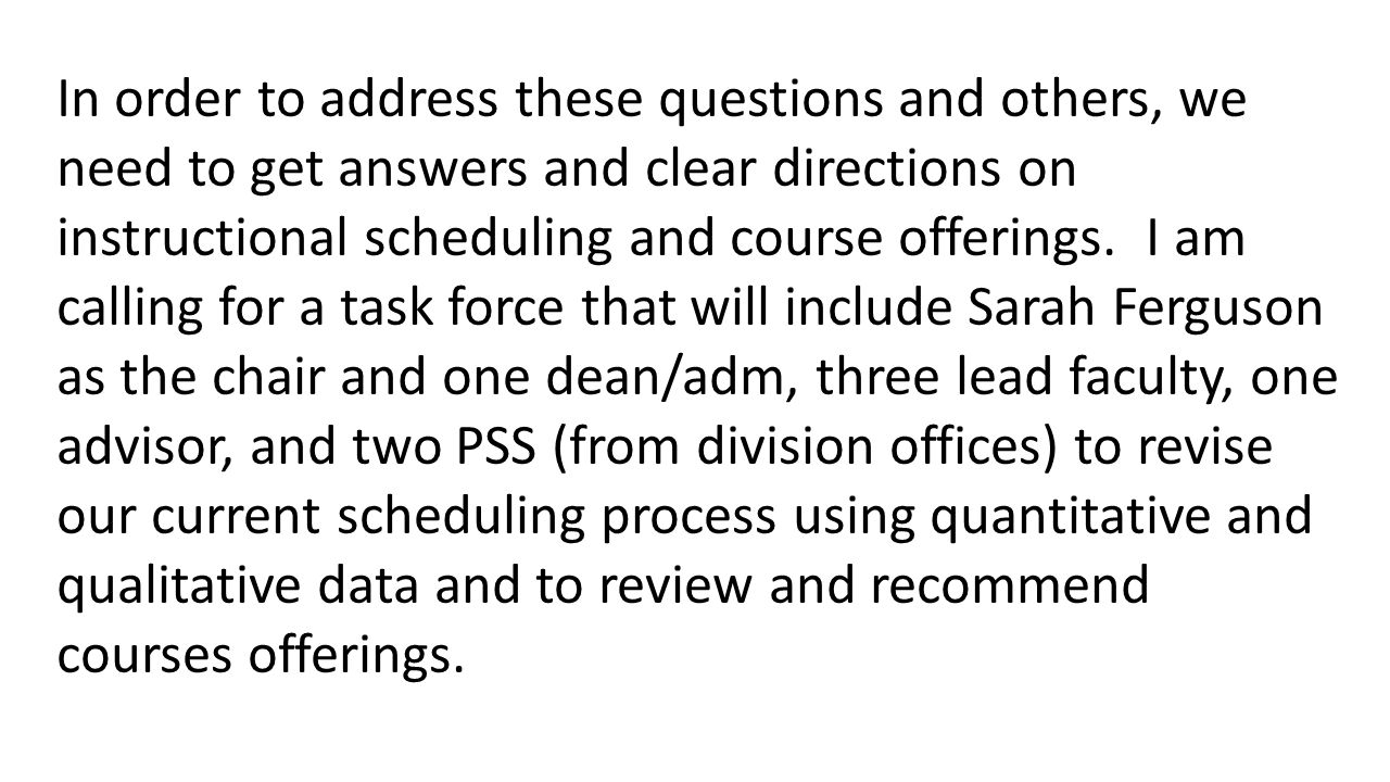In order to address these questions and others, we need to get answers and clear directions on instructional scheduling and course offerings. I am cal