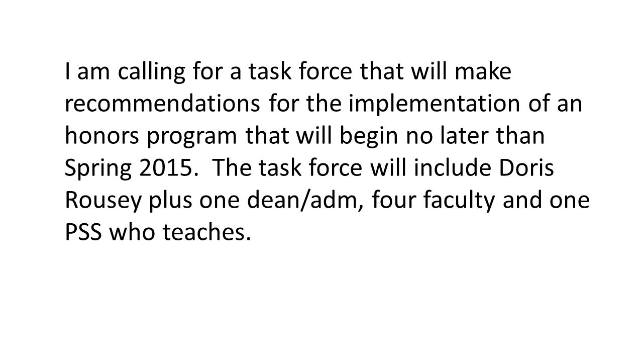 I am calling for a task force that will make recommendations for the implementation of an honors program that will begin no later than Spring 2015.