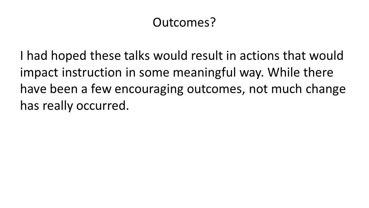 Outcomes? I had hoped these talks would result in actions that would impact instruction in some meaningful way. While there have been a few encouragin