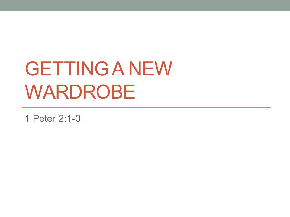 GETTING A NEW WARDROBE 1 Peter 2:1-3
