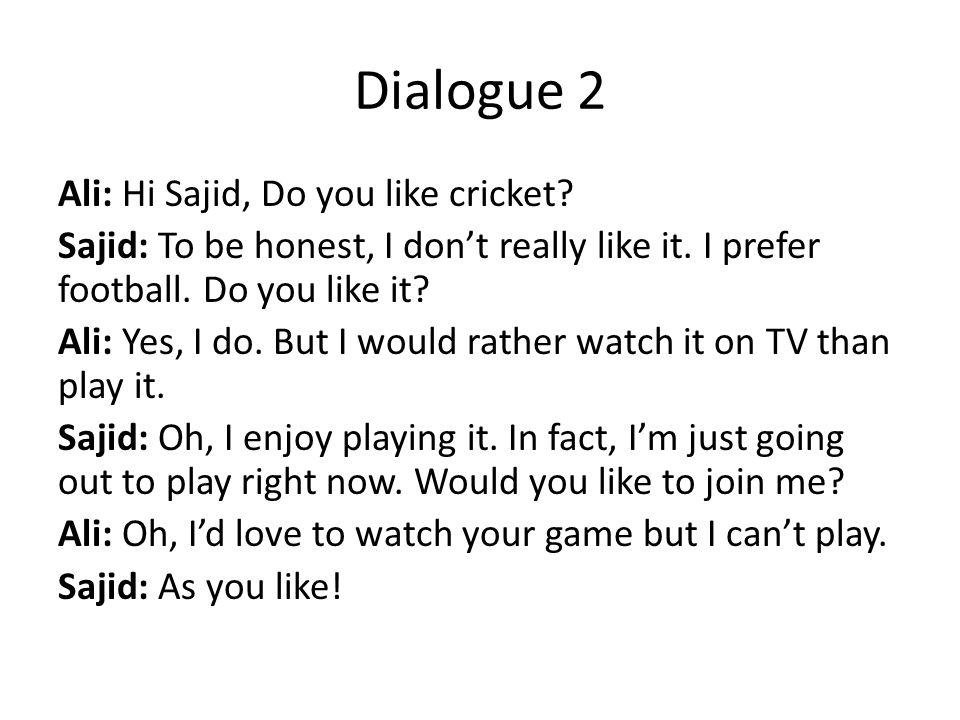Dialogue 2 Ali: Hi Sajid, Do you like cricket. Sajid: To be honest, I don't really like it.