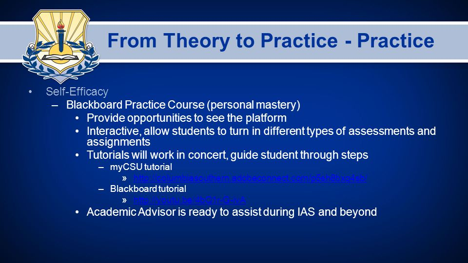 From Theory to Practice - Practice Self-Efficacy –Blackboard Practice Course (personal mastery) Provide opportunities to see the platform Interactive, allow students to turn in different types of assessments and assignments Tutorials will work in concert, guide student through steps –myCSU tutorial »http://columbiasouthern.adobeconnect.com/p5sh8bxq4sb/http://columbiasouthern.adobeconnect.com/p5sh8bxq4sb/ –Blackboard tutorial »http://youtu.be/4bQ1r-G-ivAhttp://youtu.be/4bQ1r-G-ivA Academic Advisor is ready to assist during IAS and beyond