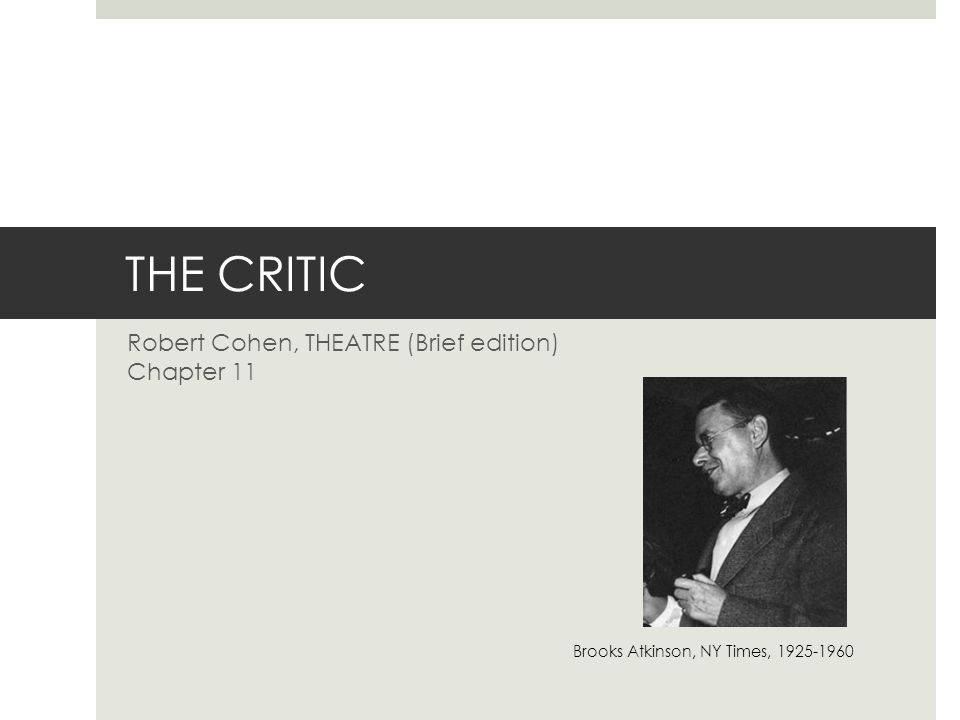 THE CRITIC Robert Cohen, THEATRE (Brief edition) Chapter 11 Brooks Atkinson, NY Times, 1925-1960