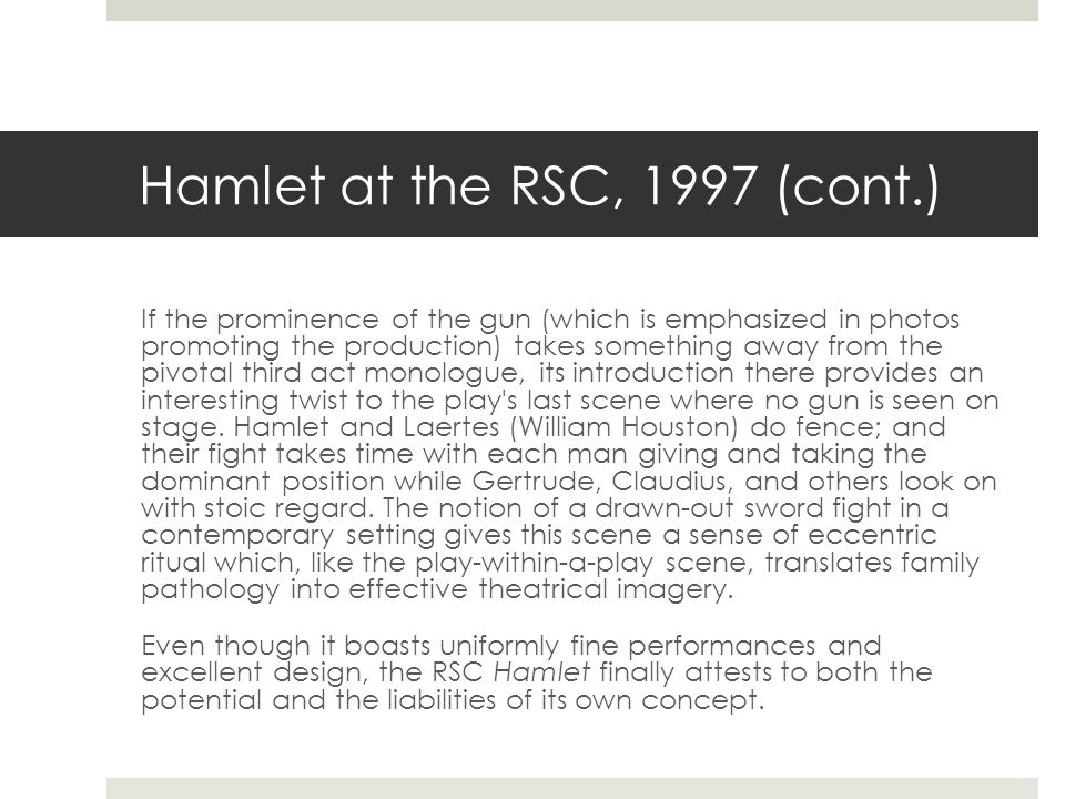 Hamlet at the RSC, 1997 (cont.) If the prominence of the gun (which is emphasized in photos promoting the production) takes something away from the pivotal third act monologue, its introduction there provides an interesting twist to the play s last scene where no gun is seen on stage.