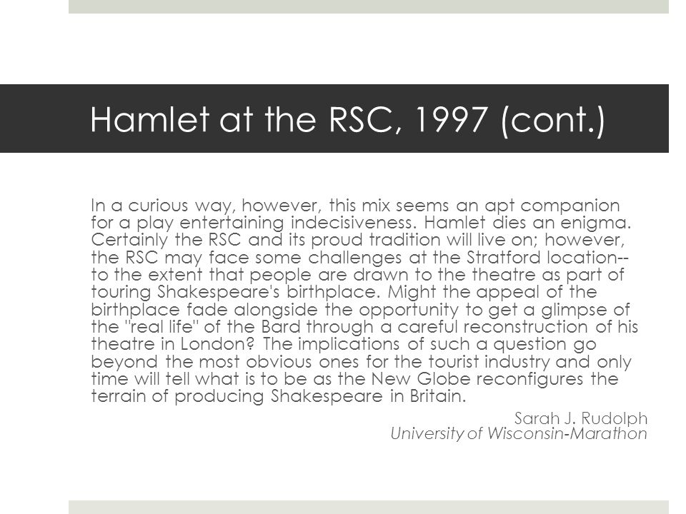 Hamlet at the RSC, 1997 (cont.) In a curious way, however, this mix seems an apt companion for a play entertaining indecisiveness. Hamlet dies an enig