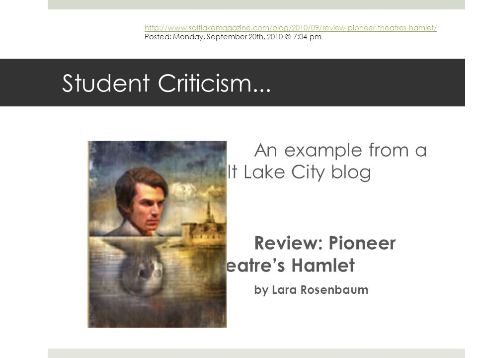 Student Criticism... An example from a Salt Lake City blog Review: Pioneer Theatre's Hamlet by Lara Rosenbaum http://www.saltlakemagazine.com/blog/201