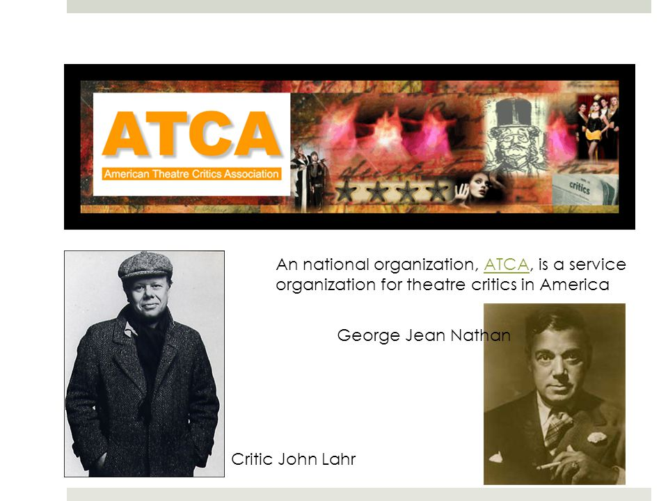 An national organization, ATCA, is a serviceATCA organization for theatre critics in America Critic John Lahr George Jean Nathan