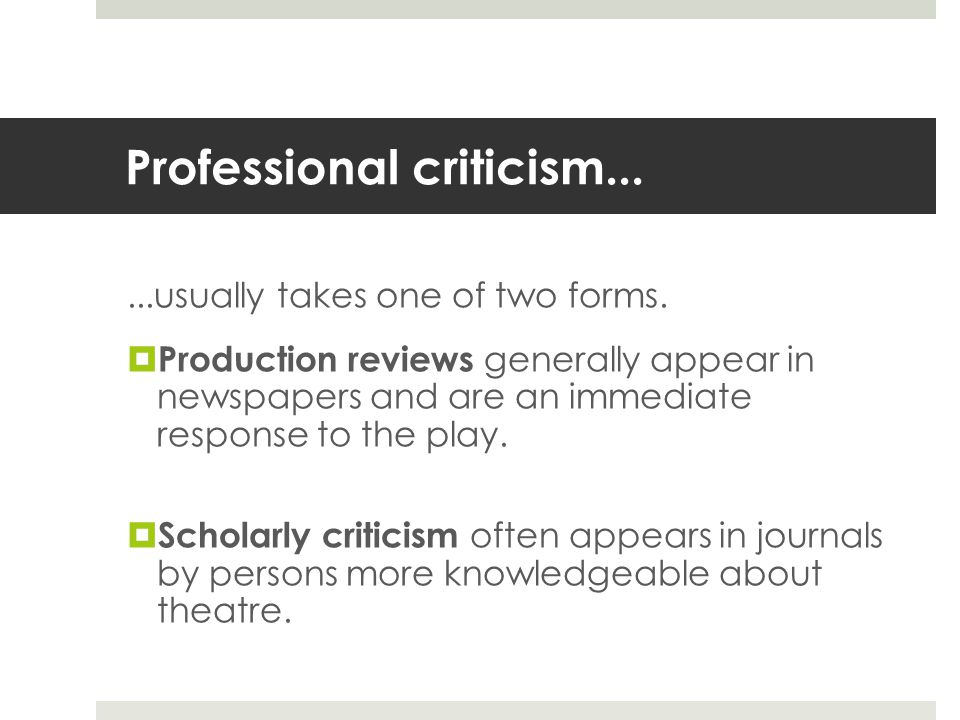 Professional criticism......usually takes one of two forms.  Production reviews generally appear in newspapers and are an immediate response to the p