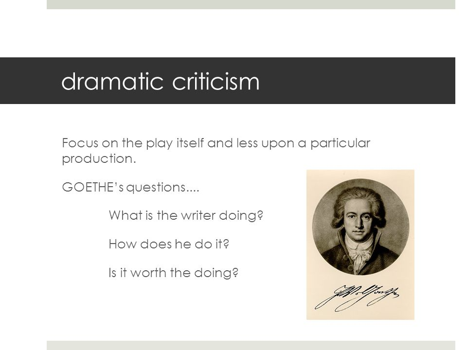 dramatic criticism Focus on the play itself and less upon a particular production.