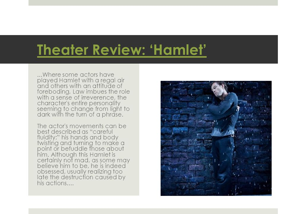 Theater Review: 'Hamlet'...Where some actors have played Hamlet with a regal air and others with an attitude of foreboding, Law imbues the role with a sense of irreverence, the character s entire personality seeming to change from light to dark with the turn of a phrase.