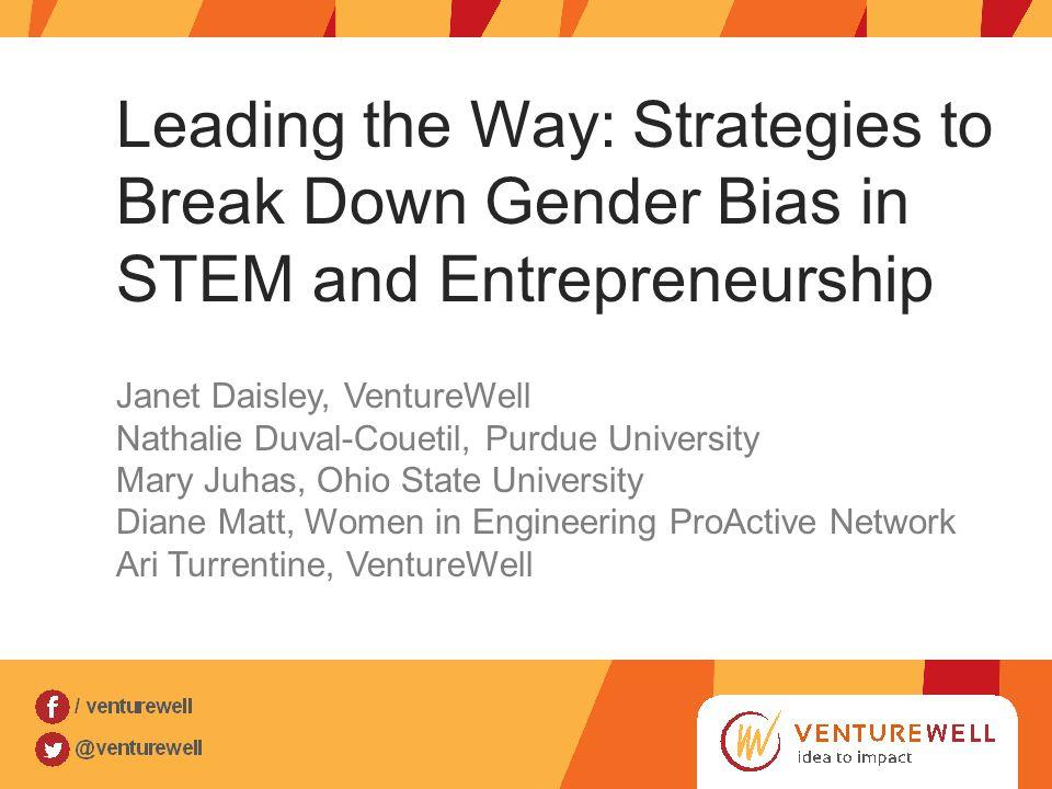 Leading the Way: Strategies to Break Down Gender Bias in STEM and Entrepreneurship Janet Daisley, VentureWell Nathalie Duval-Couetil, Purdue Universit